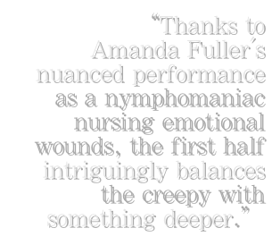 """Thanks to     Amanda Fuller's nuanced performance       as a nymphomaniac nursing emotional wounds, the first half intriguingly balances the creepy with                  something deeper."""
